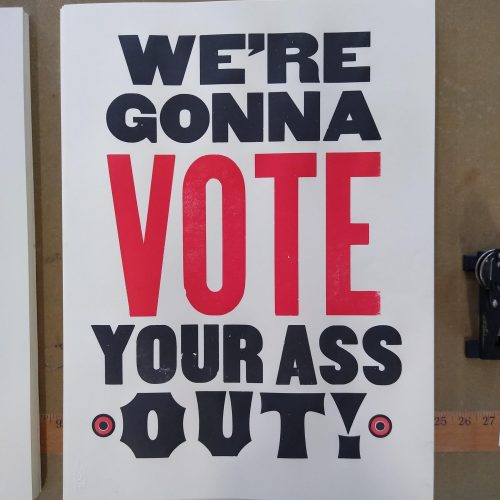 "Wood type poster saying ""Were gonna vote your ass out!"" in black and red ink"